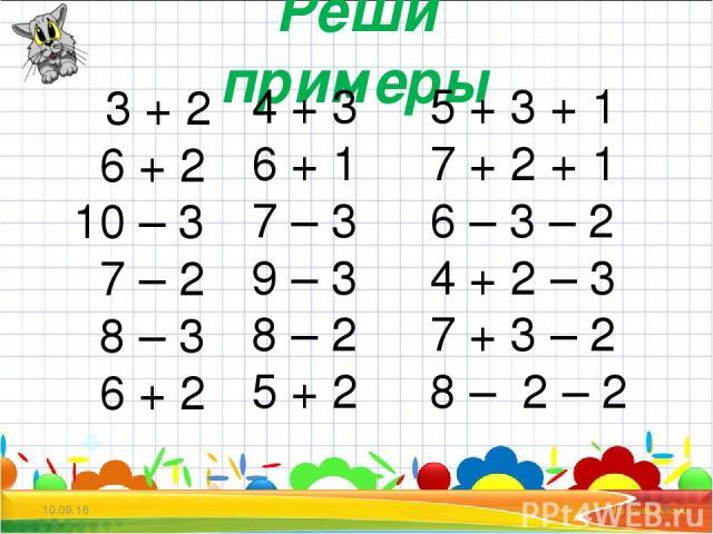* * Реши примеры 3 + 2 6 + 2 10 – 3 7 – 2 8 – 3 6 + 2 4 + 3 6 + 1 7 – 3 9 – 3 8 – 2 5 + 2 5 + 3 + 1 7 + 2 + 1 6 – 3 – 2 4 + 2 – 3 7 + 3 – 2 8 – 2 – 2