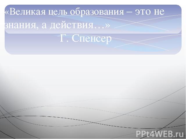 «Великая цель образования – это не знания, а действия…» Г. Спенсер