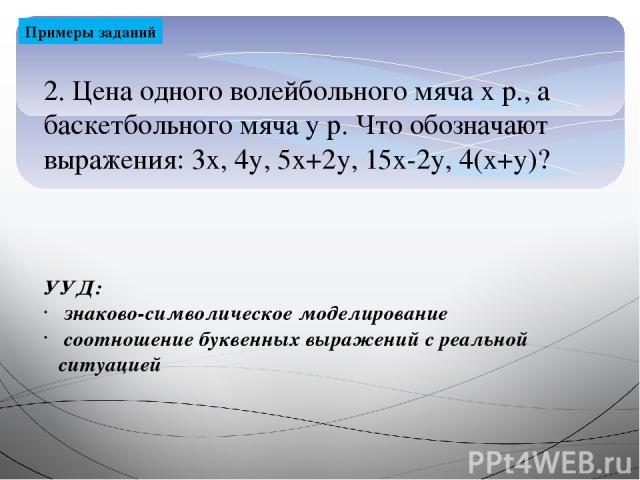 2. Цена одного волейбольного мяча х р., а баскетбольного мяча у р. Что обозначают выражения: 3х, 4у, 5х+2у, 15х-2у, 4(х+у)? Примеры заданий УУД: знаково-символическое моделирование соотношение буквенных выражений с реальной ситуацией