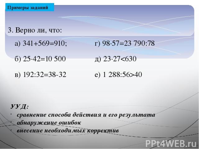 Примеры заданий 3. Верно ли, что: УУД: сравнение способа действия и его результата обнаружение ошибок внесение необходимых корректив а) 341+569=910; г) 98∙57=23790:78 б) 25∙42=10 500 д) 23∙2740