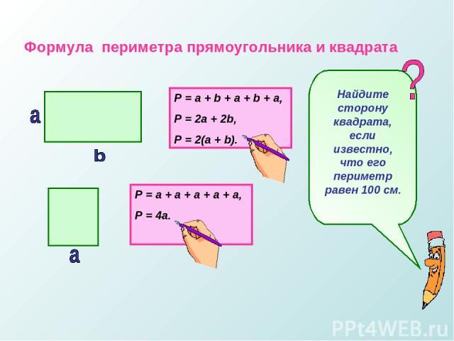 Формула периметра прямоугольника и квадрата P = a + b + a + b + a, P = 2a + 2b, P = 2(a + b). P = a + a + a + a + a, P = 4a. Найдите сторону квадрата, если известно, что его периметр равен 100 см.