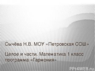 Целое и части. Математика 1 класс программа «Гармония» Сычёва Н.В. МОУ «Петровск
