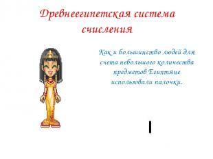 Древнеегипетская система счисления Как и большинство людей для счета небольшого