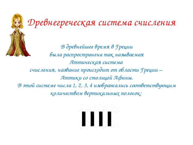 В древнейшее время в Греции была распространена так называемая Аттическая система счисления, название происходит от области Греции – Аттики со столицей Афины. В этой системе числа 1, 2, 3, 4 изображались соответствующим количеством вертикальных поло…