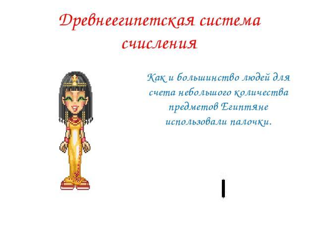 Древнеегипетская система счисления Как и большинство людей для счета небольшого количества предметов Египтяне использовали палочки.