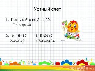 Устный счет Посчитайте по 2 до 20. По 3 до 30 2. 10+15+12 6+5+20+9 2+2+2+2 17+6+