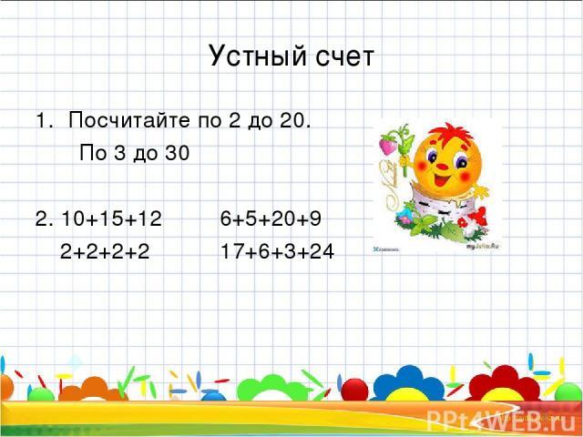 Устный счет Посчитайте по 2 до 20. По 3 до 30 2. 10+15+12 6+5+20+9 2+2+2+2 17+6+3+24 * *