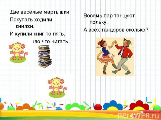 Две весёлые мартышки Покупать ходили книжки. И купили книг по пять, Чтобы было что читать. Восемь пар танцуют польку, А всех танцоров сколько? * *