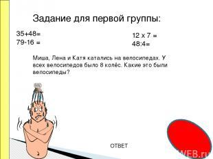 ОТВЕТ Задание для первой группы: 35+48= 79-16 = 12 х 7 = 48:4= Миша, Лена и Катя