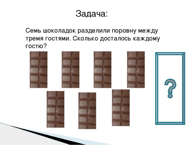 Семь шоколадок разделили поровну между тремя гостями. Сколько досталось каждому гостю? Задача: Учитель: Все ребята хорошо поработали! Молодцы! А теперь попробуем решить такую задачу.