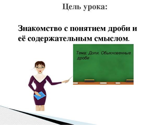 Знакомство с понятием дроби и её содержательным смыслом. Цель урока: Тема: Доли. Обыкновенные дроби