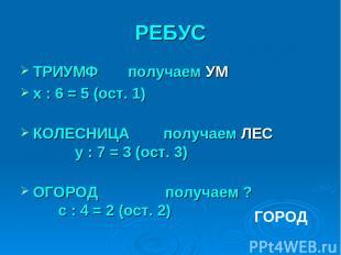 РЕБУС ТРИУМФ получаем УМ x : 6 = 5 (ост. 1) КОЛЕСНИЦА получаем ЛЕС y : 7 = 3 (ос