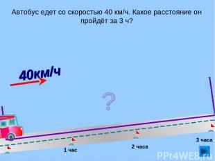 Автобус едет со скоростью 40 км/ч. Какое расстояние он пройдёт за 3 ч? 1 час 2 ч