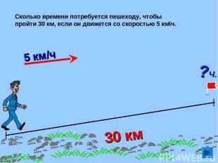 30 км Сколько времени потребуется пешеходу, чтобы пройти 30 км, если он движется