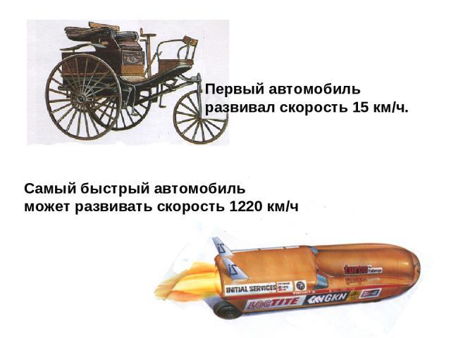 Первый автомобиль развивал скорость 15 км/ч. Самый быстрый автомобиль может развивать скорость 1220 км/ч