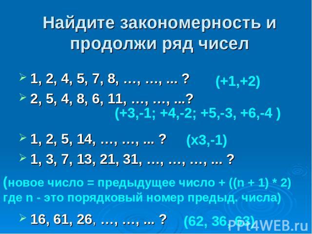 Найдите закономерность и продолжи ряд чисел 1, 2, 4, 5, 7, 8, …, …, ... ? 2, 5, 4, 8, 6, 11, …, …, ...? 1, 2, 5, 14, …, …, ... ? 1, 3, 7, 13, 21, 31, …, …, …, ... ? 16, 61, 26, …, …, ... ? (+1,+2) (+3,-1; +4,-2; +5,-3, +6,-4 ) (х3,-1) (новое число =…