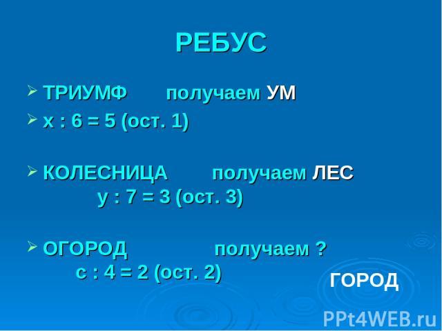 РЕБУС ТРИУМФ получаем УМ x : 6 = 5 (ост. 1) КОЛЕСНИЦА получаем ЛЕС y : 7 = 3 (ост. 3) ОГОРОД получаем ? с : 4 = 2 (ост. 2) ГОРОД