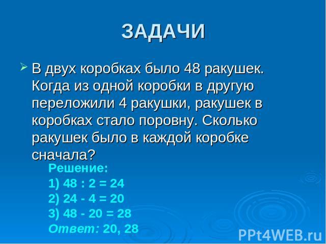 ЗАДАЧИ В двух коробках было 48 ракушек. Когда из одной коробки в другую переложили 4 ракушки, ракушек в коробках стало поровну. Сколько ракушек было в каждой коробке сначала? Решение: 1) 48 : 2 = 24 2) 24 - 4 = 20 3) 48 - 20 = 28 Ответ: 20, 28