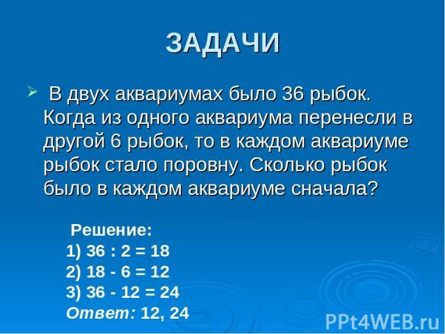 ЗАДАЧИ В двух аквариумах было 36 рыбок. Когда из одного аквариума перенесли в другой 6 рыбок, то в каждом аквариуме рыбок стало поровну. Сколько рыбок было в каждом аквариуме сначала? Решение: 1) 36 : 2 = 18 2) 18 - 6 = 12 3) 36 - 12 = 24 Ответ: 12, 24