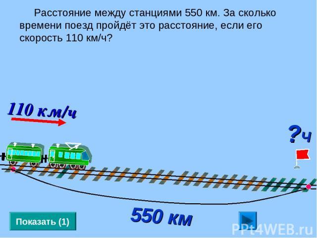 Расстояние между станциями 550 км. За сколько времени поезд пройдёт это расстояние, если его скорость 110 км/ч? Показать (1) 550 км ?Ч