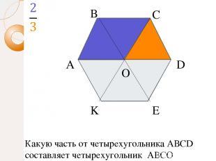 А В С D E K O Какую часть от четырехугольника АВСD составляет четырехугольник АВ