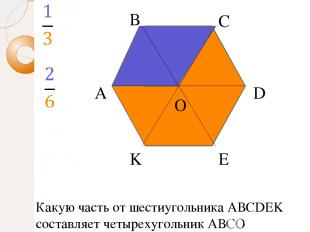 А В С D E K O Какую часть от шестиугольника АВСDEK составляет четырехугольник АВ