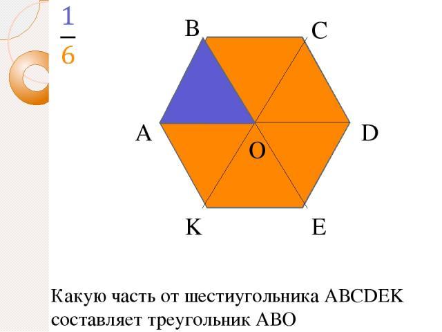 А В С D E K O Какую часть от шестиугольника АВСDEK составляет треугольник АВО