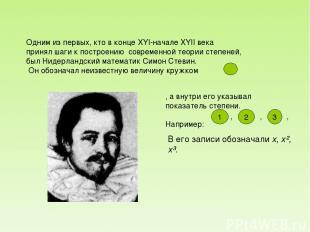 Одним из первых, кто в конце XYI-начале XYII века принял шаги к построению совре