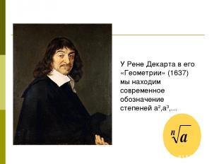 У Рене Декарта в его «Геометрии» (1637) мы находим современное обозначение степе