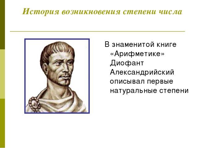 История возникновения степени числа В знаменитой книге «Арифметике» Диофант Александрийский описывал первые натуральные степени