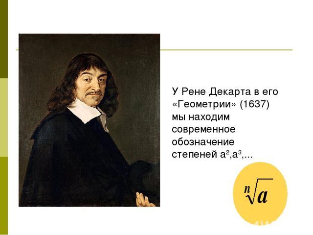 У Рене Декарта в его «Геометрии» (1637) мы находим современное обозначение степеней а2,а3,...