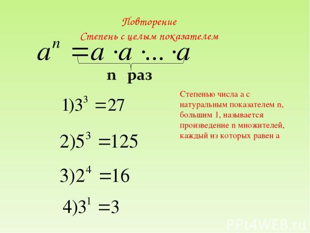 Повторение Степень с целым показателем Степенью числа а с натуральным показателем n, большим 1, называется произведение n множителей, каждый из которых равен а