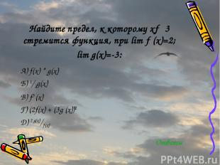 Найдите предел, к которому х→ 3 стремится функция, при lim ƒ (х)=2; lim g(х)=-3: