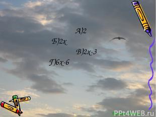 Перейти обратно А)2 Б)2х В)2х-3 Г)6х-6