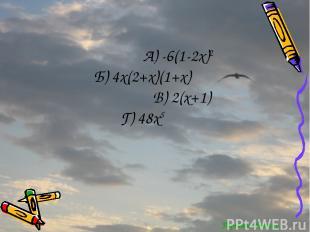 Перейти обратно А) -6(1-2x)2 Б) 4x(2+x)(1+x) В) 2(x+1) Г) 48x5