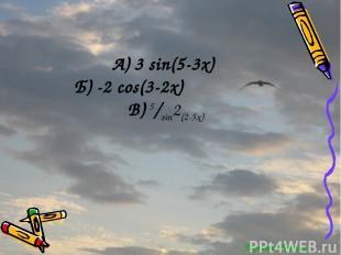Перейти обратно А) 3 sin(5-3x) Б) -2 cos(3-2x) В) 5/sin2(2-5x)