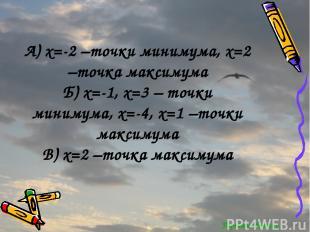 Перейти обратно А) x=-2 –точки минимума, x=2 –точка максимума Б) x=-1, x=3 – точ