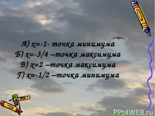 Перейти обратно А) x=-1- точка минимума Б) x=-3/4 –точка максимума В) x=2 –точка