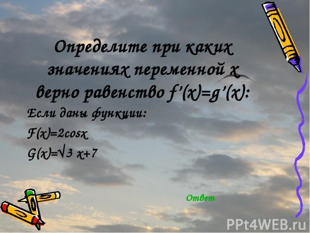 Определите при каких значениях переменной х верно равенство f'(x)=g'(x): Если даны функции: F(x)=2cosx G(x)=√3 x+7 Ответ