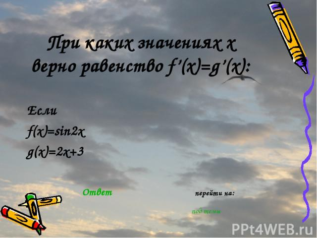 При каких значениях х верно равенство f'(x)=g'(x): Если f(x)=sin2x g(x)=2x+3 Ответ перейти на: под темы