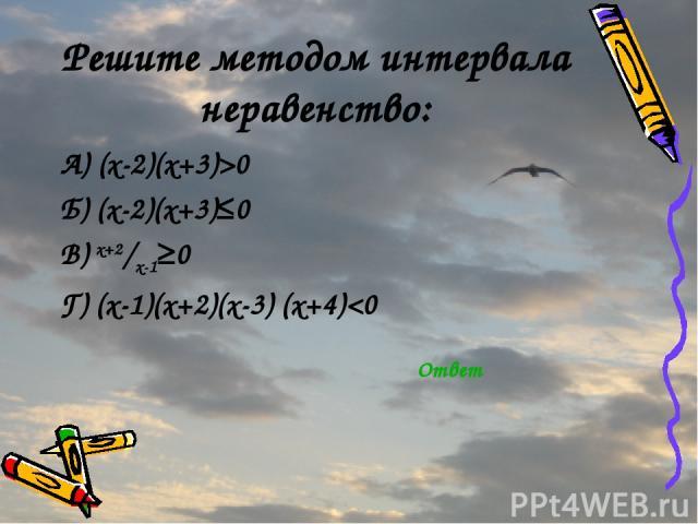 Решите методом интервала неравенство: А) (x-2)(x+3)>0 Б) (x-2)(x+3)≤0 В) x+2/x-1≥0 Г) (x-1)(x+2)(x-3) (x+4)