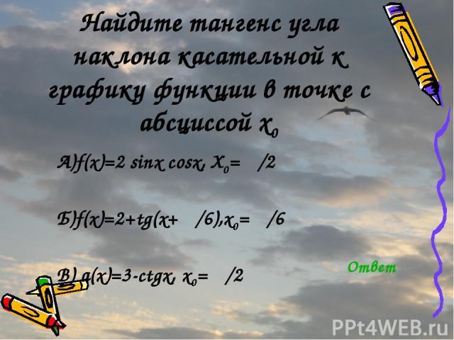 Найдите тангенс угла наклона касательной к графику функции в точке с абсциссой x0 А)f(x)=2 sinx cosx, X0= π/2 Б)f(x)=2+tg(x+ π/6),x0= π/6 В) а(x)=3-ctgx, x0= π/2 Ответ