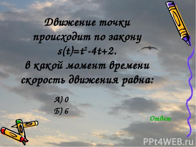 Движение точки происходит по закону s(t)=t2-4t+2. в какой момент времени скорость движения равна: А) 0 Б) 6 Ответ
