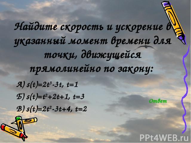 Найдите скорость и ускорение в указанный момент времени для точки, движущейся прямолинейно по закону: А) s(t)=2t3-3t, t=1 Б) s(t)=t2+2t+1, t=3 В) s(t)=2t2-3t+4, t=2 Ответ