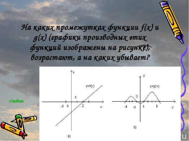 На каких промежутках функции f(x) и g(x) (графики производных этих функций изображены на рисунке), возрастают, а на каких убывает? Ответ