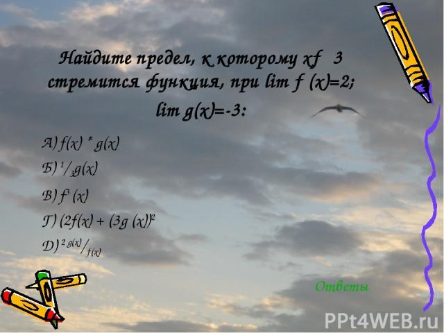 Найдите предел, к которому х→ 3 стремится функция, при lim ƒ (х)=2; lim g(х)=-3: A) f(x) * g(x) Б) 1/3g(x) В) f3 (x) Г) (2f(х) + (3g (x))2 Д) 2 g(х)/ƒ(x) Ответы