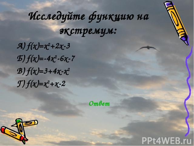 Исследуйте функцию на экстремум: А) f(x)=x2+2x-3 Б) f(x)=-4x2-6x-7 В) f(x)=3+4x-x2 Г) f(x)=x2+x-2 Ответ