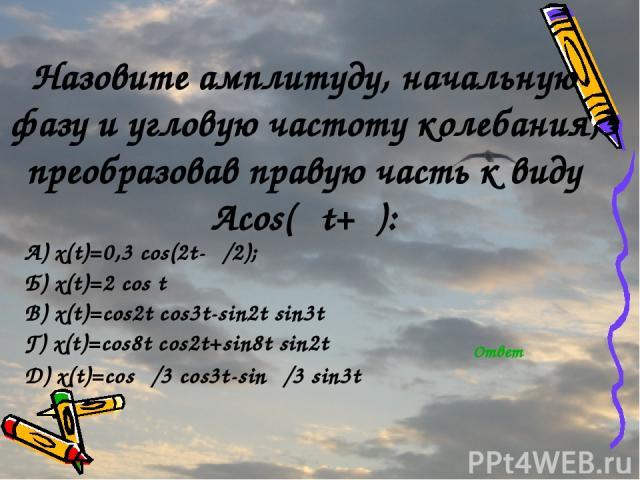 Назовите амплитуду, начальную фазу и угловую частоту колебания, преобразовав правую часть к виду Acos(ωt+φ): А) x(t)=0,3 cos(2t-π/2); Б) x(t)=2 cos t В) x(t)=cos2t cos3t-sin2t sin3t Г) x(t)=cos8t cos2t+sin8t sin2t Д) x(t)=cosπ/3 cos3t-sinπ/3 sin3t Ответ