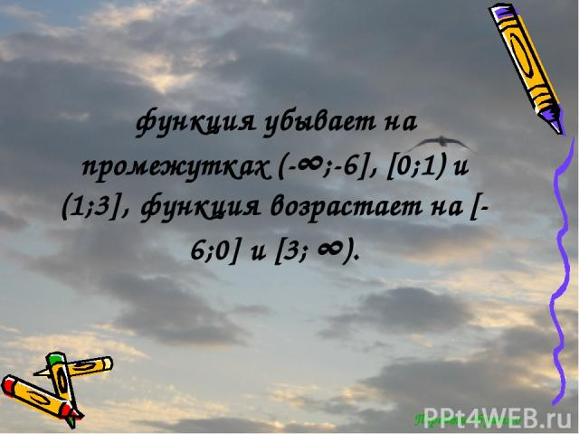 Перейти обратно функция убывает на промежутках (-∞;-6], [0;1) и (1;3], функция возрастает на [-6;0] и [3; ∞).