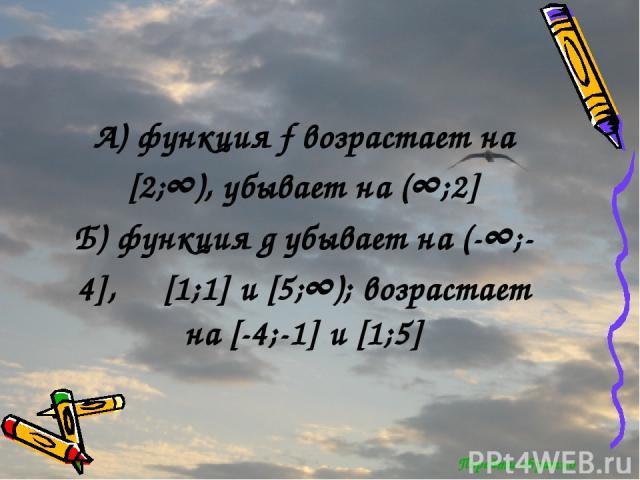 Перейти обратно А) функция f возрастает на [2;∞), убывает на (∞;2] Б) функция g убывает на (-∞;-4], [1;1] и [5;∞); возрастает на [-4;-1] и [1;5]